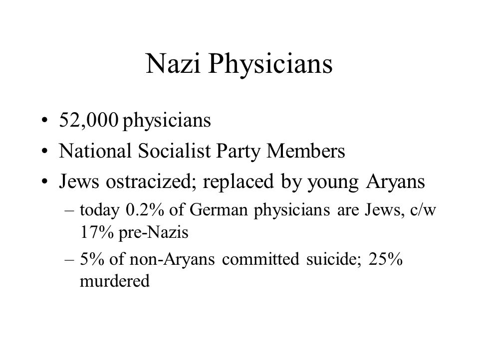 Nazi Physicians 52,000 physicians National Socialist Party Members Jews ostracized; replaced by young Aryans –today 0.2% of German physicians are Jews