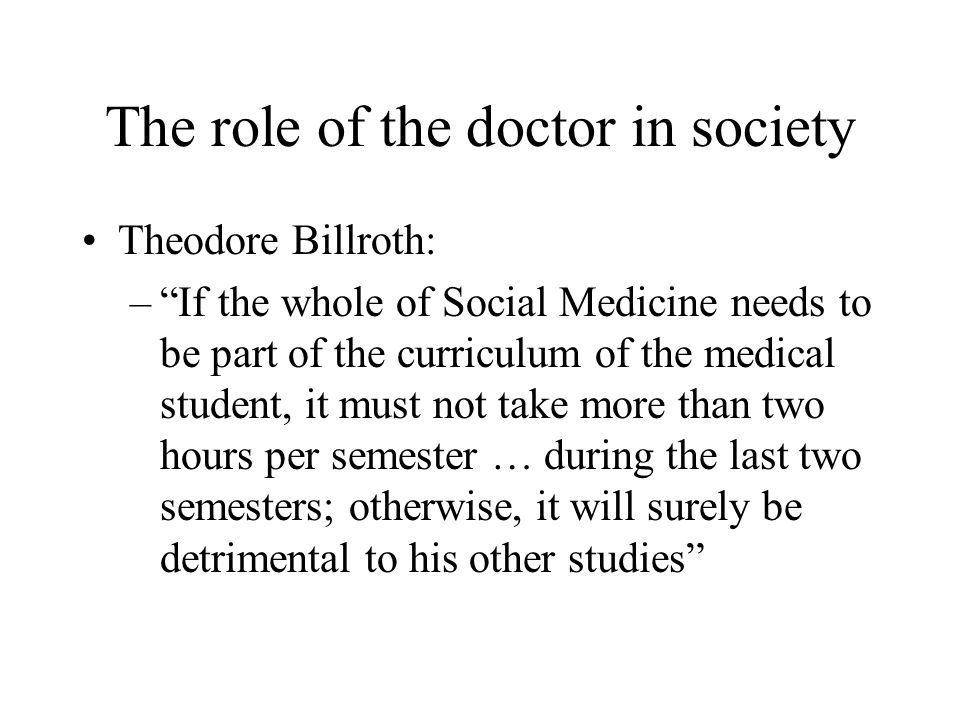 "The role of the doctor in society Theodore Billroth: –""If the whole of Social Medicine needs to be part of the curriculum of the medical student, it m"