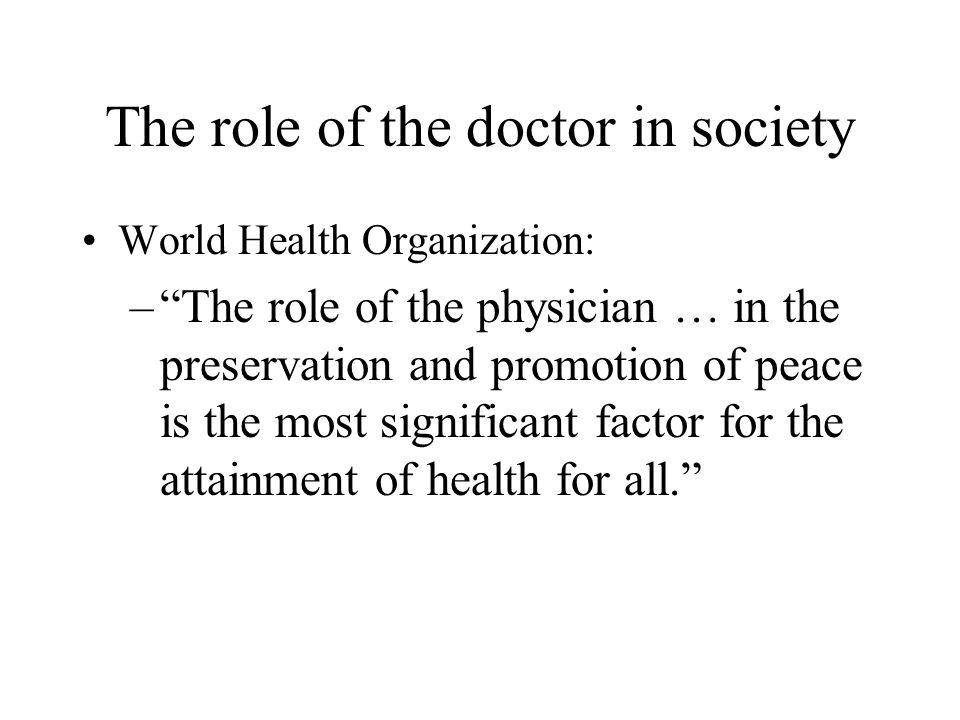 "The role of the doctor in society World Health Organization: –""The role of the physician … in the preservation and promotion of peace is the most sign"