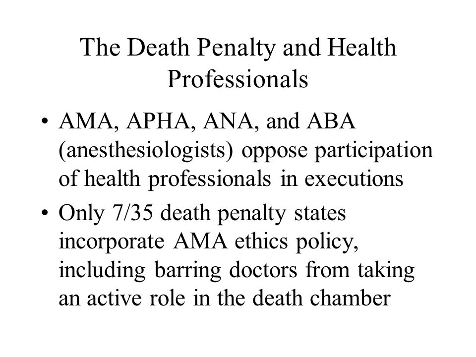 The Death Penalty and Health Professionals AMA, APHA, ANA, and ABA (anesthesiologists) oppose participation of health professionals in executions Only