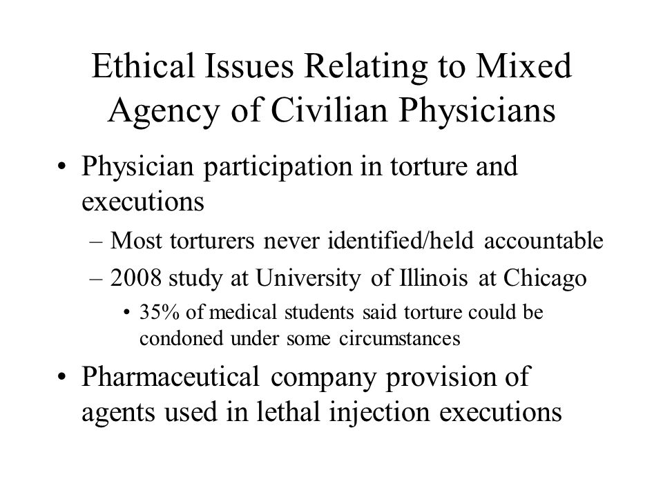 Ethical Issues Relating to Mixed Agency of Civilian Physicians Physician participation in torture and executions –Most torturers never identified/held