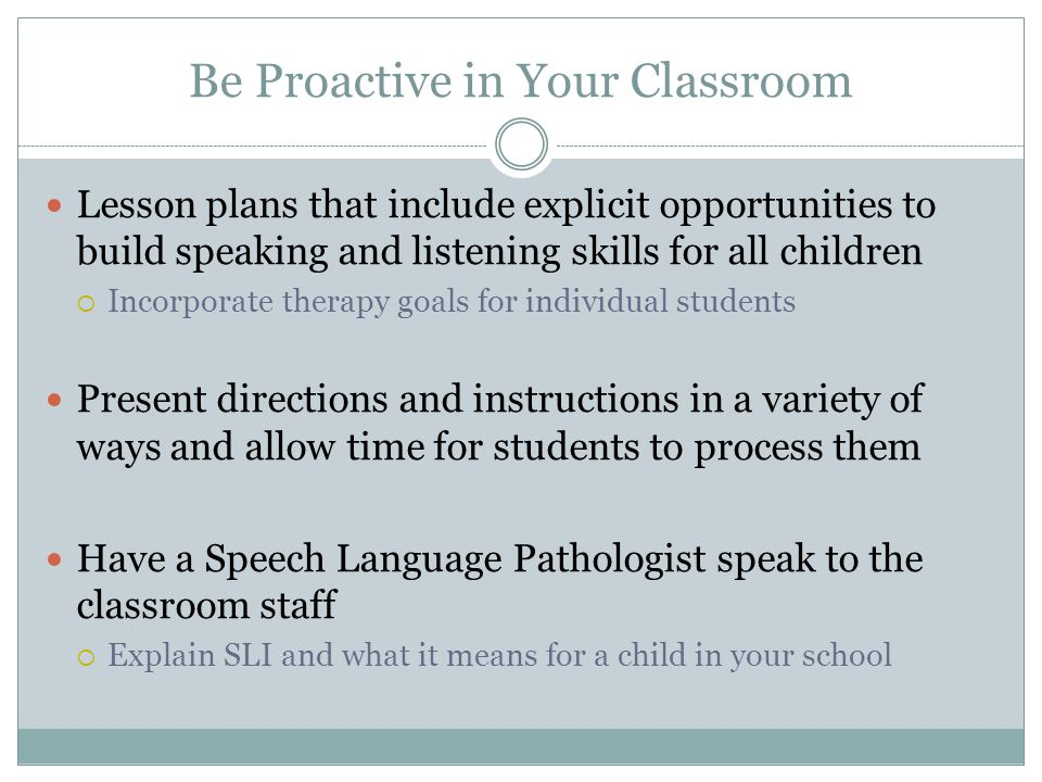 Be Proactive in Your Classroom Provide a variety of visual support systems to help with understanding  Timetables on the wall, targets shown on the whiteboard, picture cards and wordbooks Present your information in a variety of ways  Include the use of real objects, practical activities, pictures, and videos