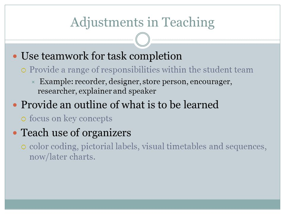 Adjustments in Planning Directly teach routines and structures of the school and classroom. Plan access to rewarding activities during the day.