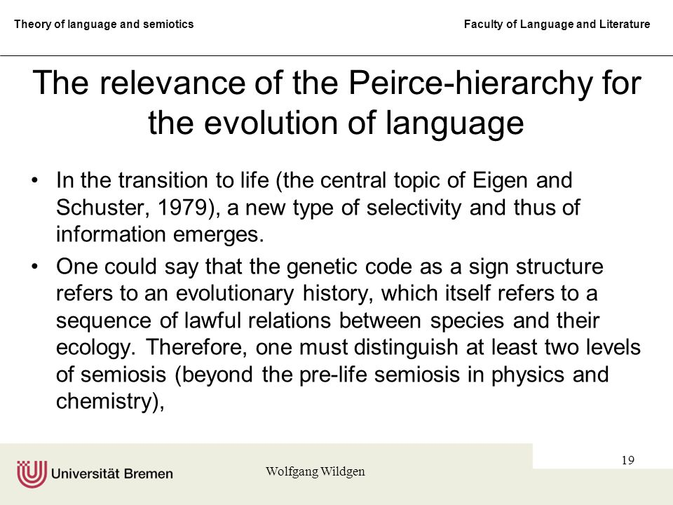 Theory of language and semiotics Faculty of Language and Literature Wolfgang Wildgen 19 The relevance of the Peirce-hierarchy for the evolution of language In the transition to life (the central topic of Eigen and Schuster, 1979), a new type of selectivity and thus of information emerges.