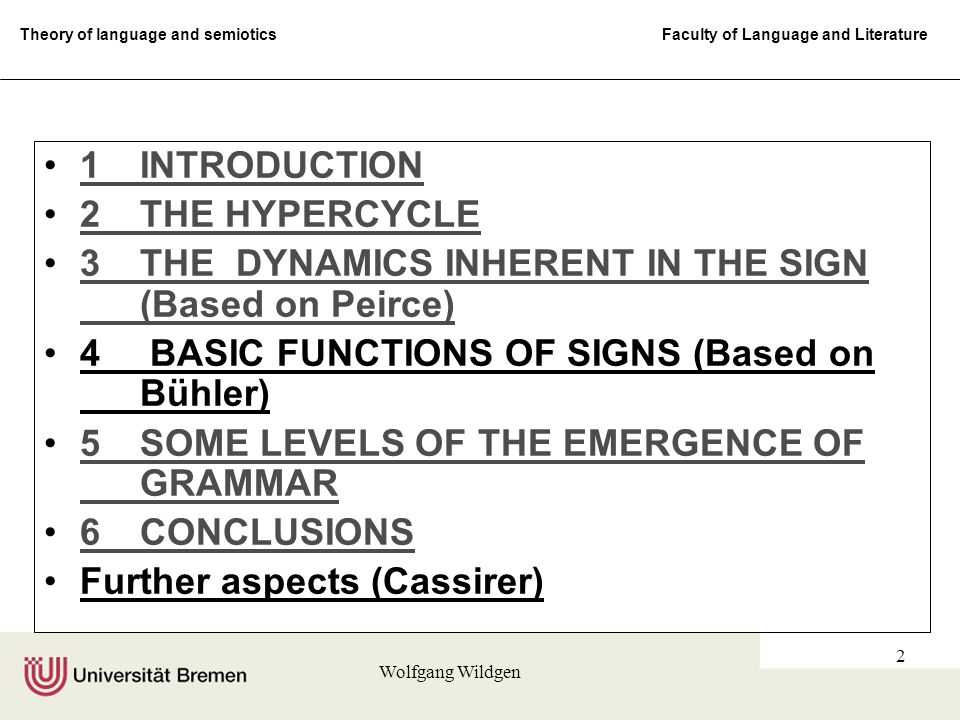 Theory of language and semiotics Faculty of Language and Literature Wolfgang Wildgen 2 1INTRODUCTION1INTRODUCTION 2THE HYPERCYCLE2THE HYPERCYCLE 3THE DYNAMICS INHERENT IN THE SIGN (Based on Peirce)3THE DYNAMICS INHERENT IN THE SIGN (Based on Peirce) 4 BASIC FUNCTIONS OF SIGNS (Based on Bühler) 5SOME LEVELS OF THE EMERGENCE OF GRAMMAR5SOME LEVELS OF THE EMERGENCE OF GRAMMAR 6CONCLUSIONS6CONCLUSIONS Further aspects (Cassirer)