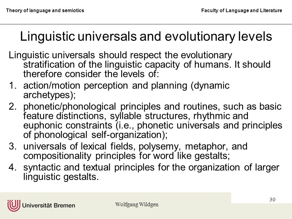 Theory of language and semiotics Faculty of Language and Literature Wolfgang Wildgen 30 Linguistic universals and evolutionary levels Linguistic universals should respect the evolutionary stratification of the linguistic capacity of humans.