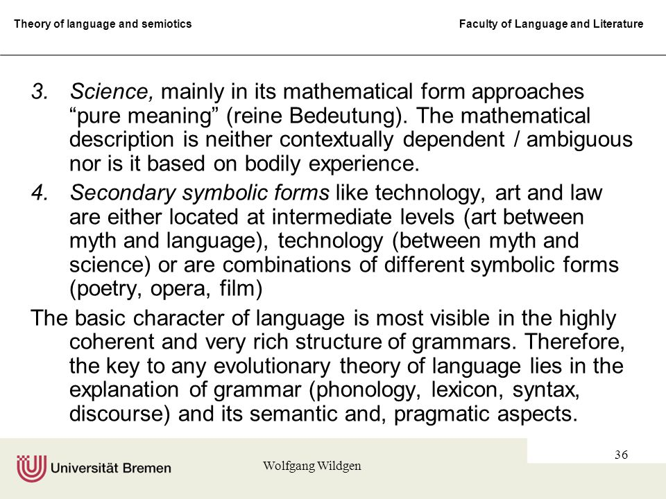 Theory of language and semiotics Faculty of Language and Literature Wolfgang Wildgen 36 3.Science, mainly in its mathematical form approaches pure meaning (reine Bedeutung).