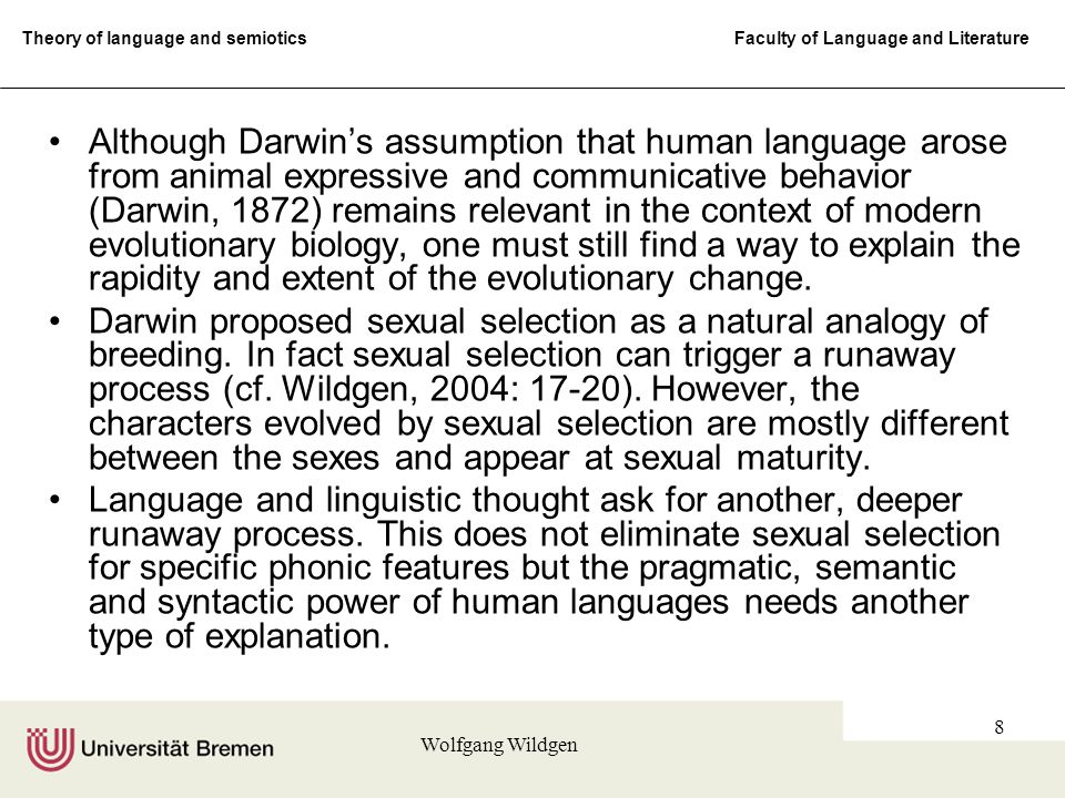 Theory of language and semiotics Faculty of Language and Literature Wolfgang Wildgen 8 Although Darwin's assumption that human language arose from animal expressive and communicative behavior (Darwin, 1872) remains relevant in the context of modern evolutionary biology, one must still find a way to explain the rapidity and extent of the evolutionary change.