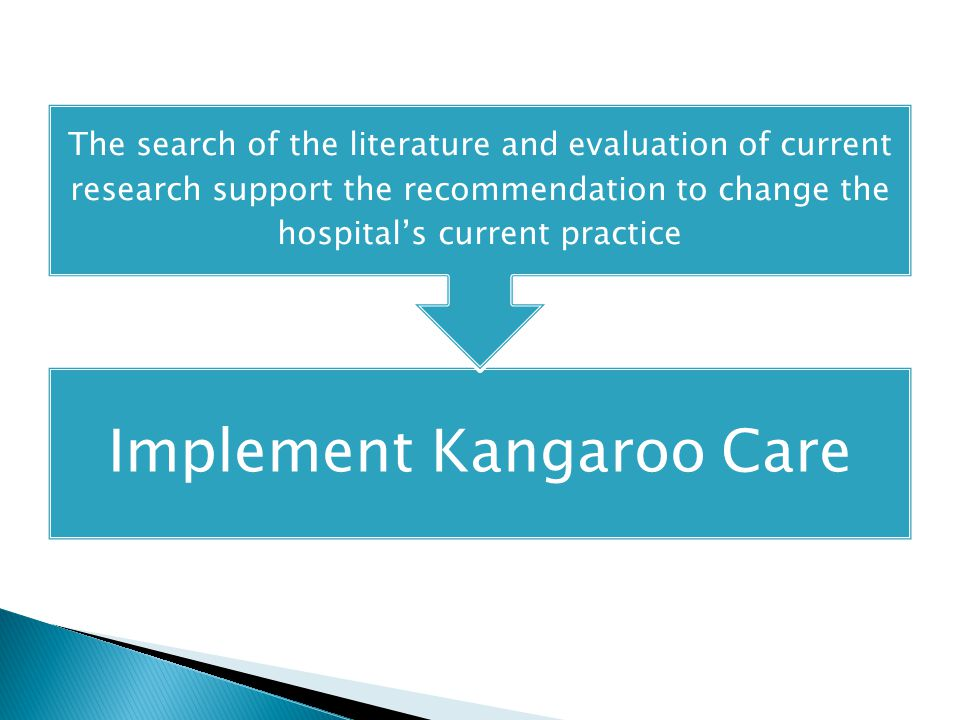 Implement Kangaroo Care The search of the literature and evaluation of current research support the recommendation to change the hospital's current practice