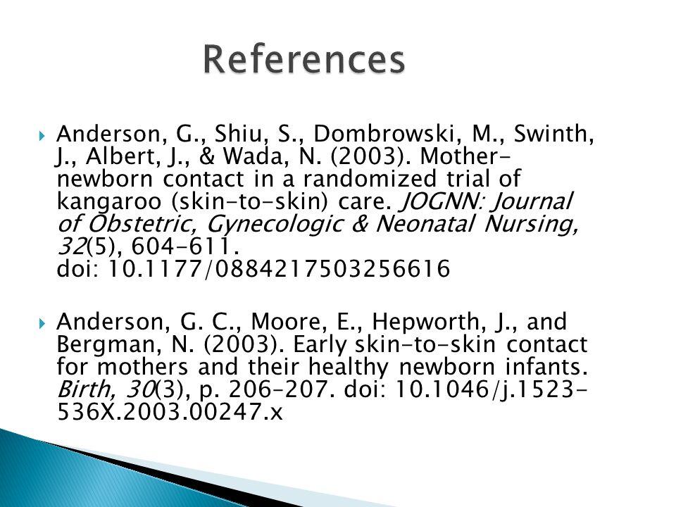  Anderson, G., Shiu, S., Dombrowski, M., Swinth, J., Albert, J., & Wada, N. (2003). Mother- newborn contact in a randomized trial of kangaroo (skin-t