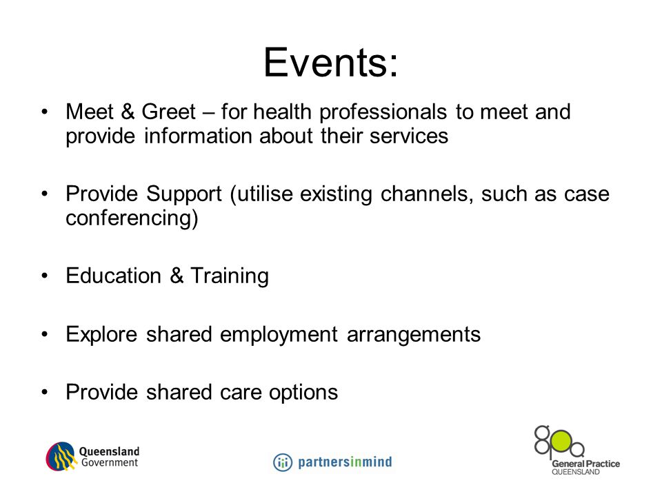 Events: Meet & Greet – for health professionals to meet and provide information about their services Provide Support (utilise existing channels, such as case conferencing) Education & Training Explore shared employment arrangements Provide shared care options