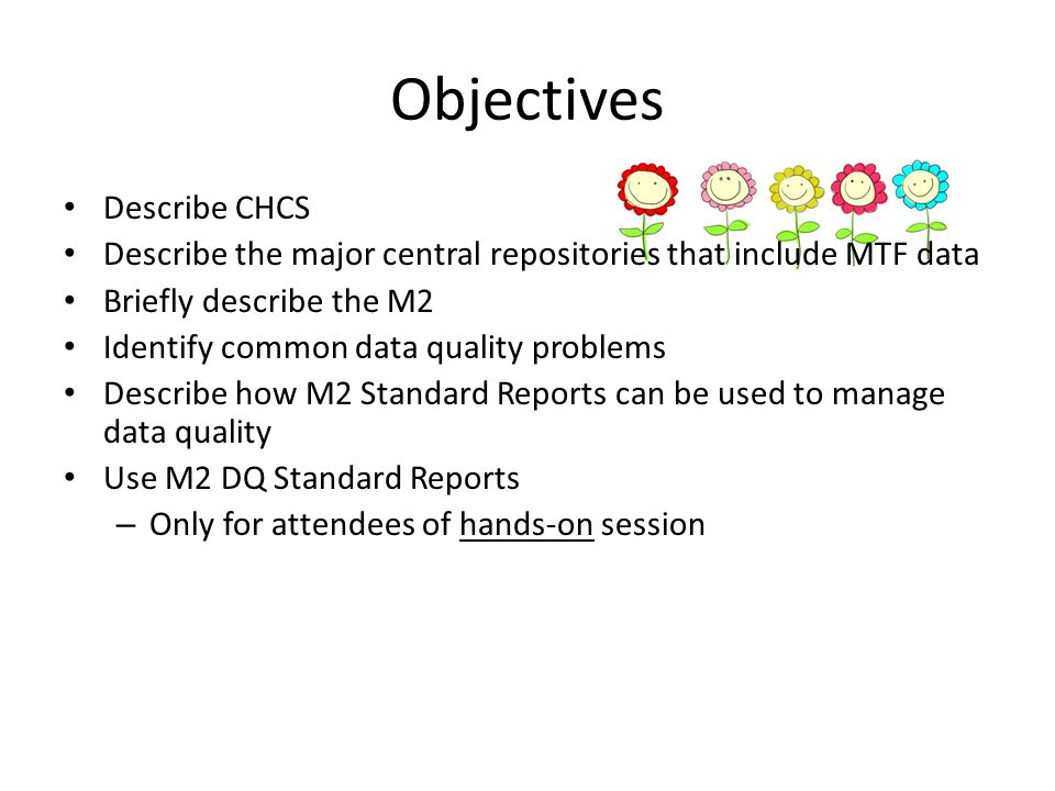 Objectives Describe CHCS Describe the major central repositories that include MTF data Briefly describe the M2 Identify common data quality problems D