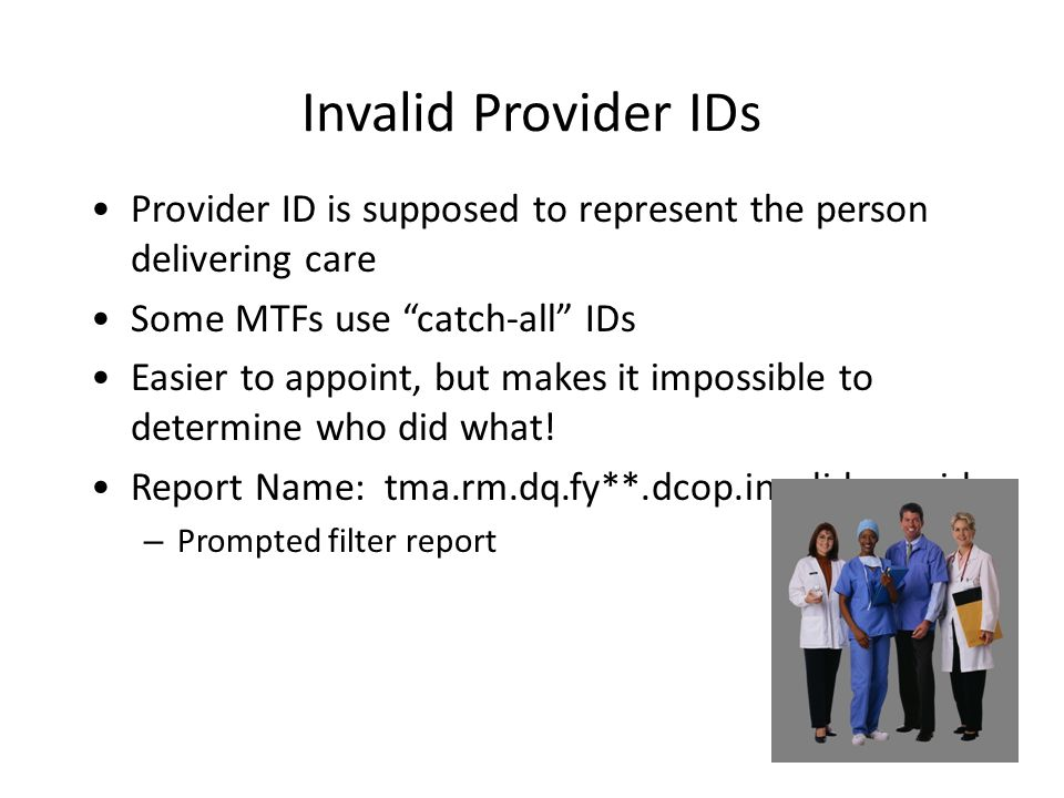 Invalid Provider IDs Provider ID is supposed to represent the person delivering care Some MTFs use catch-all IDs Easier to appoint, but makes it impossible to determine who did what.