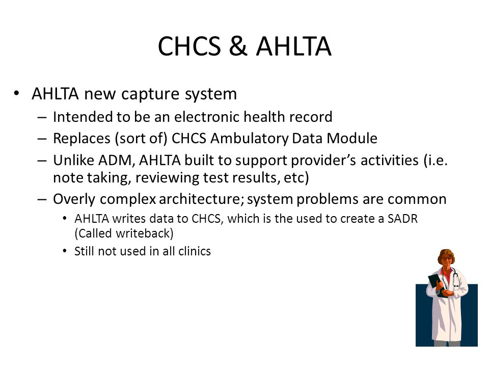 CHCS & AHLTA AHLTA new capture system – Intended to be an electronic health record – Replaces (sort of) CHCS Ambulatory Data Module – Unlike ADM, AHLTA built to support provider's activities (i.e.