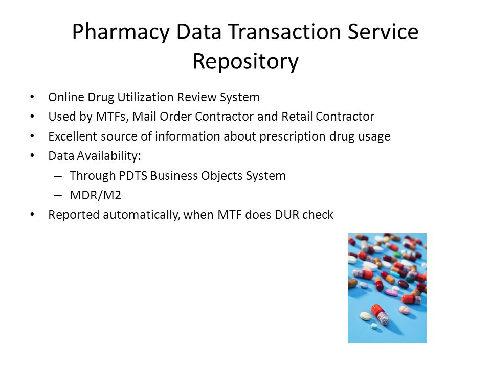 Pharmacy Data Transaction Service Repository Online Drug Utilization Review System Used by MTFs, Mail Order Contractor and Retail Contractor Excellent source of information about prescription drug usage Data Availability: – Through PDTS Business Objects System – MDR/M2 Reported automatically, when MTF does DUR check