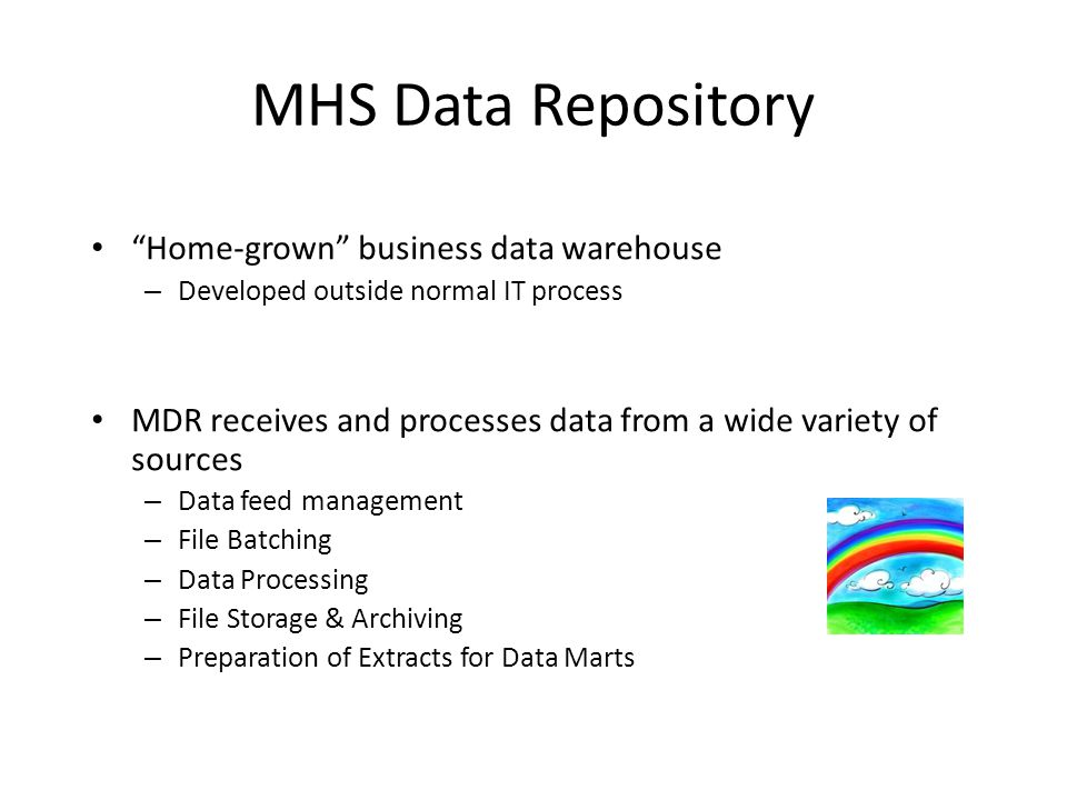 "MHS Data Repository ""Home-grown"" business data warehouse – Developed outside normal IT process MDR receives and processes data from a wide variety of"