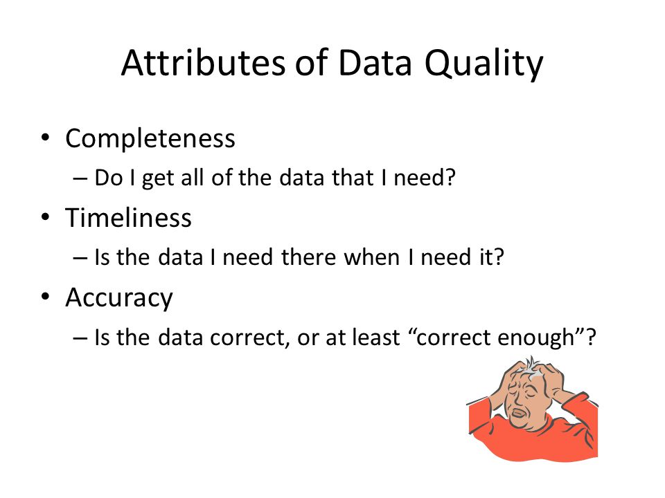Attributes of Data Quality Completeness – Do I get all of the data that I need? Timeliness – Is the data I need there when I need it? Accuracy – Is th