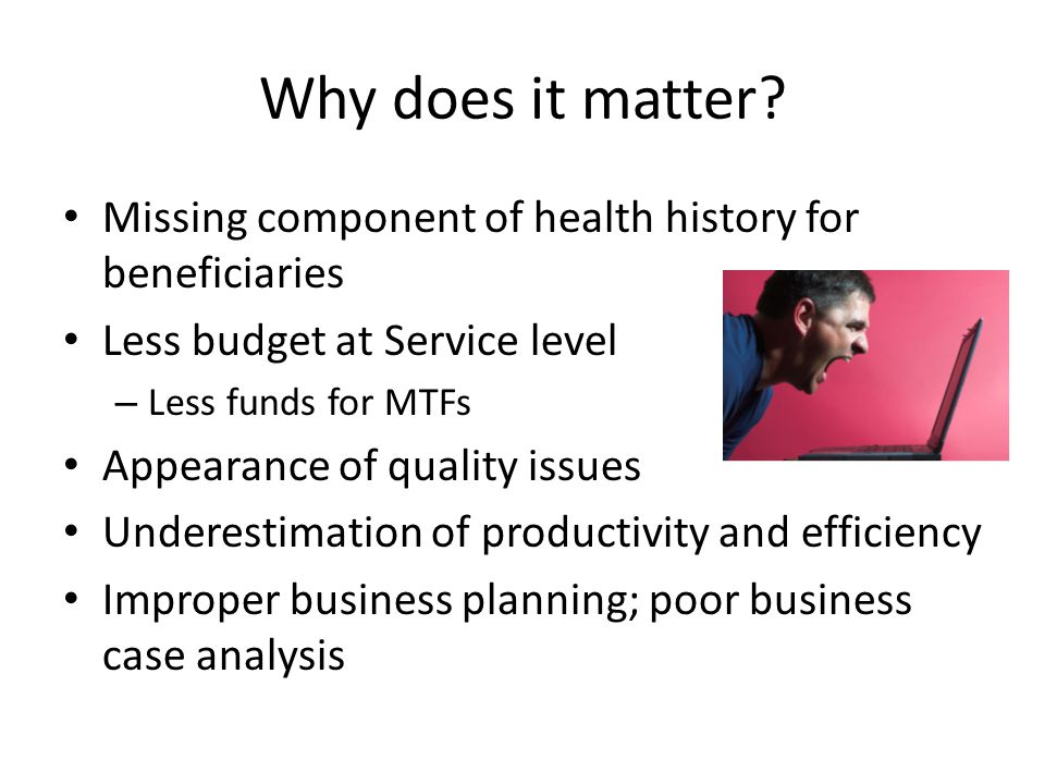 Why does it matter? Missing component of health history for beneficiaries Less budget at Service level – Less funds for MTFs Appearance of quality iss