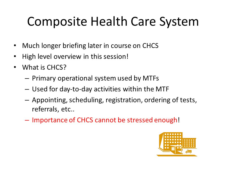Composite Health Care System Much longer briefing later in course on CHCS High level overview in this session! What is CHCS? – Primary operational sys