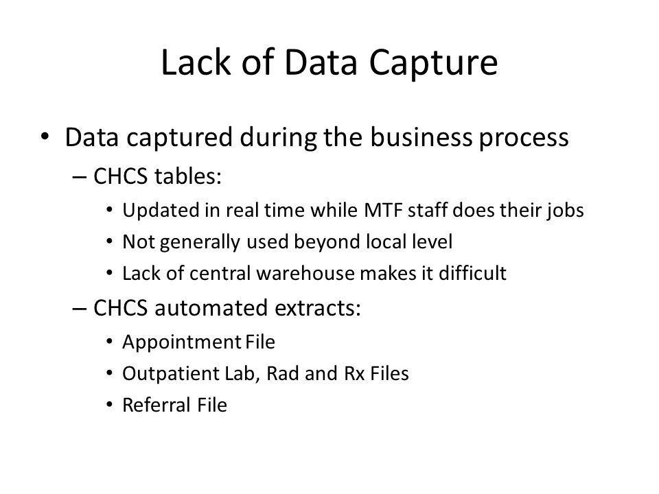 Lack of Data Capture Data captured during the business process – CHCS tables: Updated in real time while MTF staff does their jobs Not generally used beyond local level Lack of central warehouse makes it difficult – CHCS automated extracts: Appointment File Outpatient Lab, Rad and Rx Files Referral File
