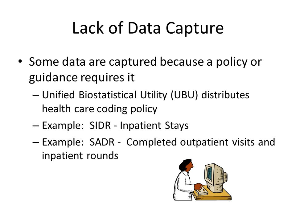 Lack of Data Capture Some data are captured because a policy or guidance requires it – Unified Biostatistical Utility (UBU) distributes health care coding policy – Example: SIDR - Inpatient Stays – Example: SADR - Completed outpatient visits and inpatient rounds
