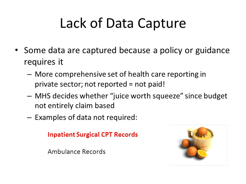 Lack of Data Capture Some data are captured because a policy or guidance requires it – More comprehensive set of health care reporting in private sector; not reported = not paid.
