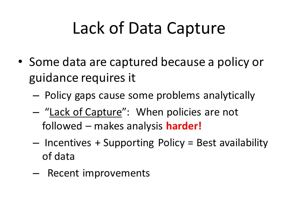"Lack of Data Capture Some data are captured because a policy or guidance requires it – Policy gaps cause some problems analytically – ""Lack of Capture"