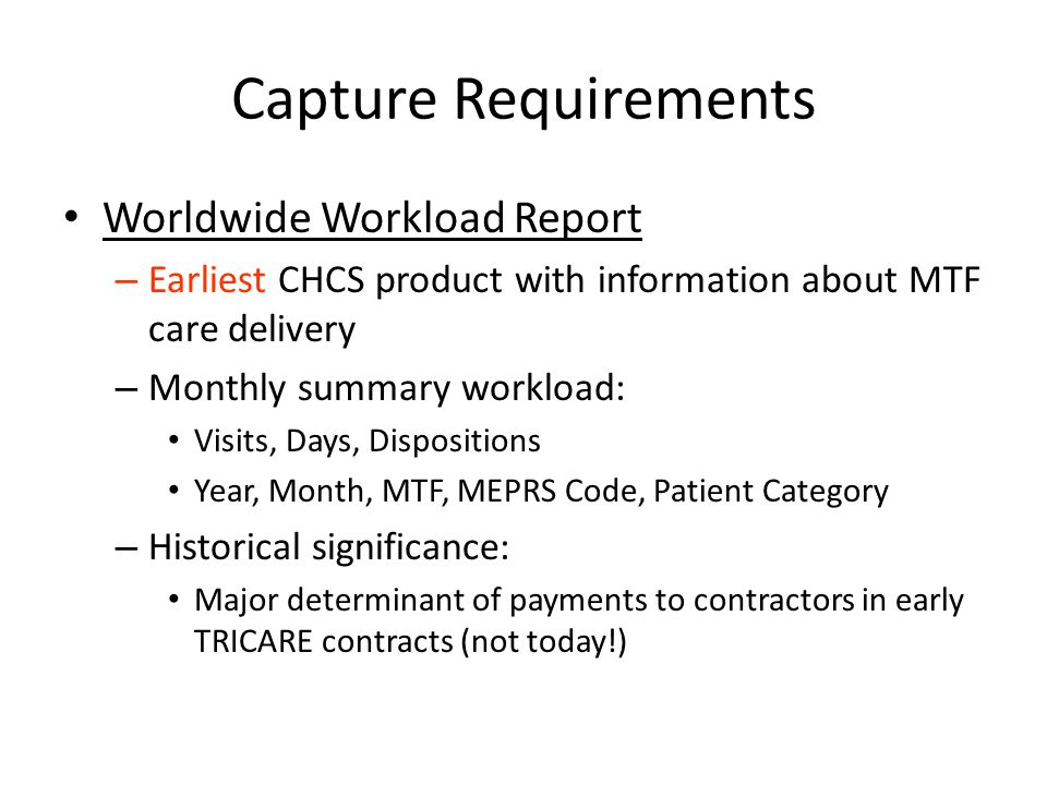 Capture Requirements Worldwide Workload Report – Earliest CHCS product with information about MTF care delivery – Monthly summary workload: Visits, Da