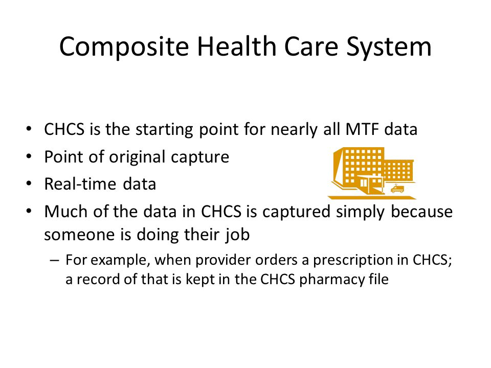Composite Health Care System CHCS is the starting point for nearly all MTF data Point of original capture Real-time data Much of the data in CHCS is c