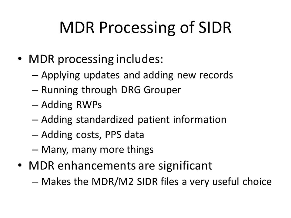 MDR Processing of SIDR MDR processing includes: – Applying updates and adding new records – Running through DRG Grouper – Adding RWPs – Adding standardized patient information – Adding costs, PPS data – Many, many more things MDR enhancements are significant – Makes the MDR/M2 SIDR files a very useful choice