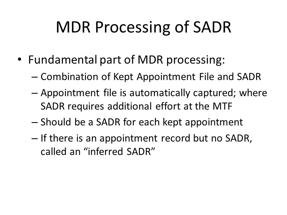 MDR Processing of SADR Fundamental part of MDR processing: – Combination of Kept Appointment File and SADR – Appointment file is automatically captured; where SADR requires additional effort at the MTF – Should be a SADR for each kept appointment – If there is an appointment record but no SADR, called an inferred SADR