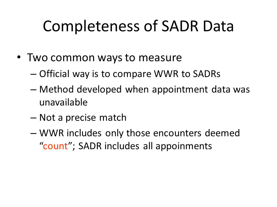 Completeness of SADR Data Two common ways to measure – Official way is to compare WWR to SADRs – Method developed when appointment data was unavailabl