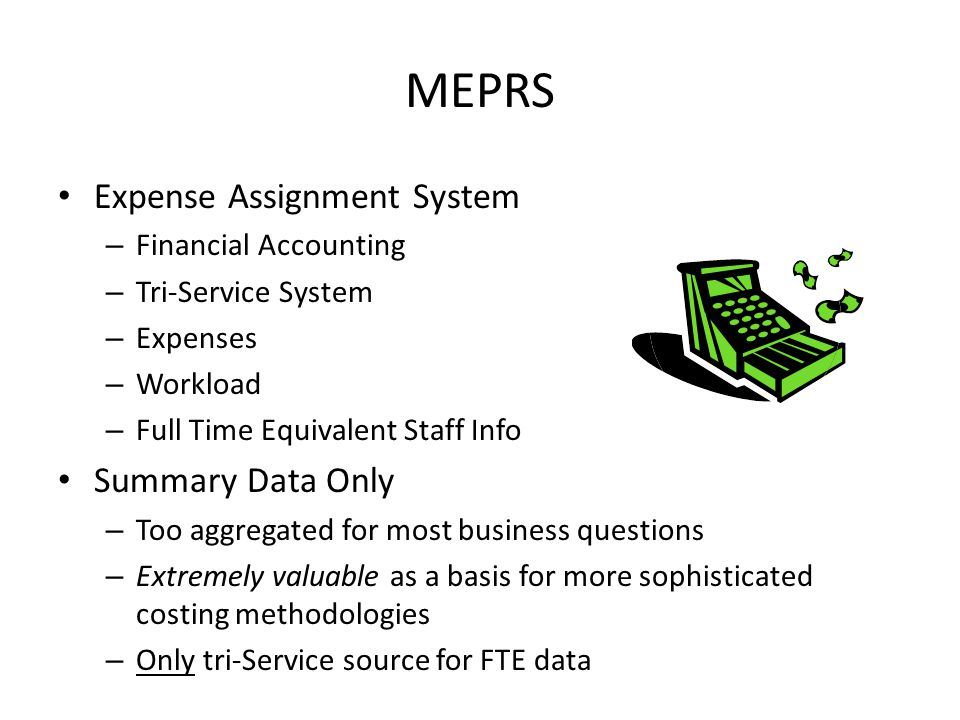 MEPRS Expense Assignment System – Financial Accounting – Tri-Service System – Expenses – Workload – Full Time Equivalent Staff Info Summary Data Only – Too aggregated for most business questions – Extremely valuable as a basis for more sophisticated costing methodologies – Only tri-Service source for FTE data