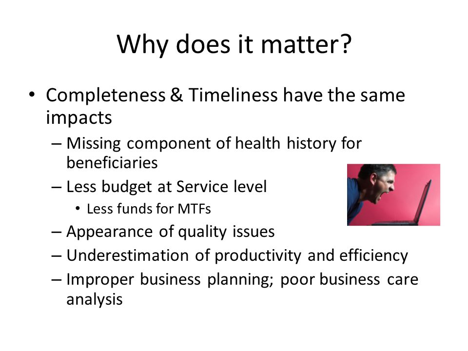 Why does it matter? Completeness & Timeliness have the same impacts – Missing component of health history for beneficiaries – Less budget at Service l