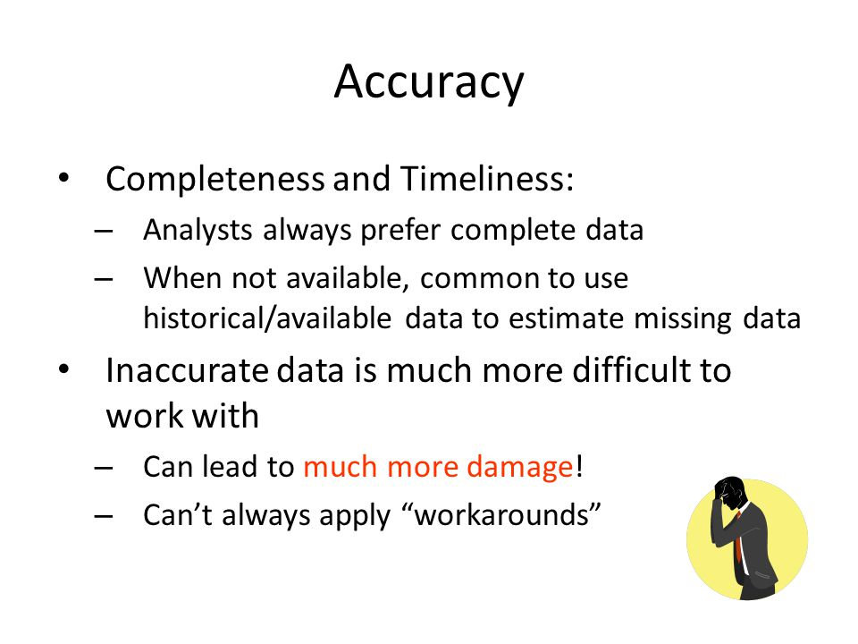 Completeness and Timeliness: – Analysts always prefer complete data – When not available, common to use historical/available data to estimate missing data Inaccurate data is much more difficult to work with – Can lead to much more damage.