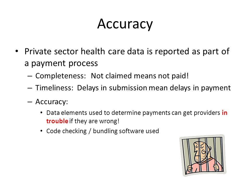 Accuracy Private sector health care data is reported as part of a payment process – Completeness: Not claimed means not paid.