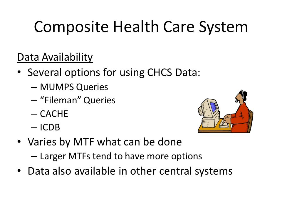 "Composite Health Care System Data Availability Several options for using CHCS Data: – MUMPS Queries – ""Fileman"" Queries – CACHE – ICDB Varies by MTF w"