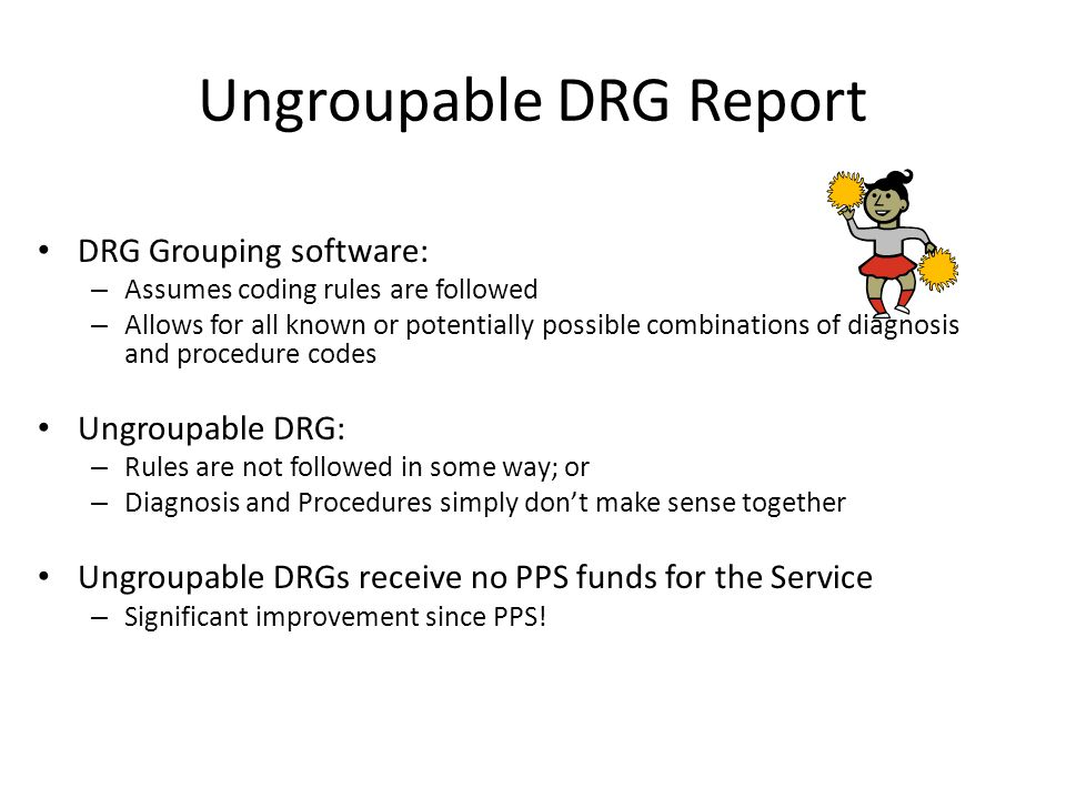 Ungroupable DRG Report DRG Grouping software: – Assumes coding rules are followed – Allows for all known or potentially possible combinations of diagn