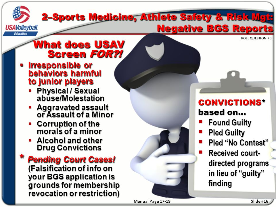 2–Sports Medicine, Athlete Safety & Risk Mgt: Negative BGS Reports POLL QUESTION #3 CONVICTIONS* based on…  Found Guilty  Pled Guilty  Pled No Contest  Received court- directed programs in lieu of guilty finding Slide #16 What does USAV Screen FOR .