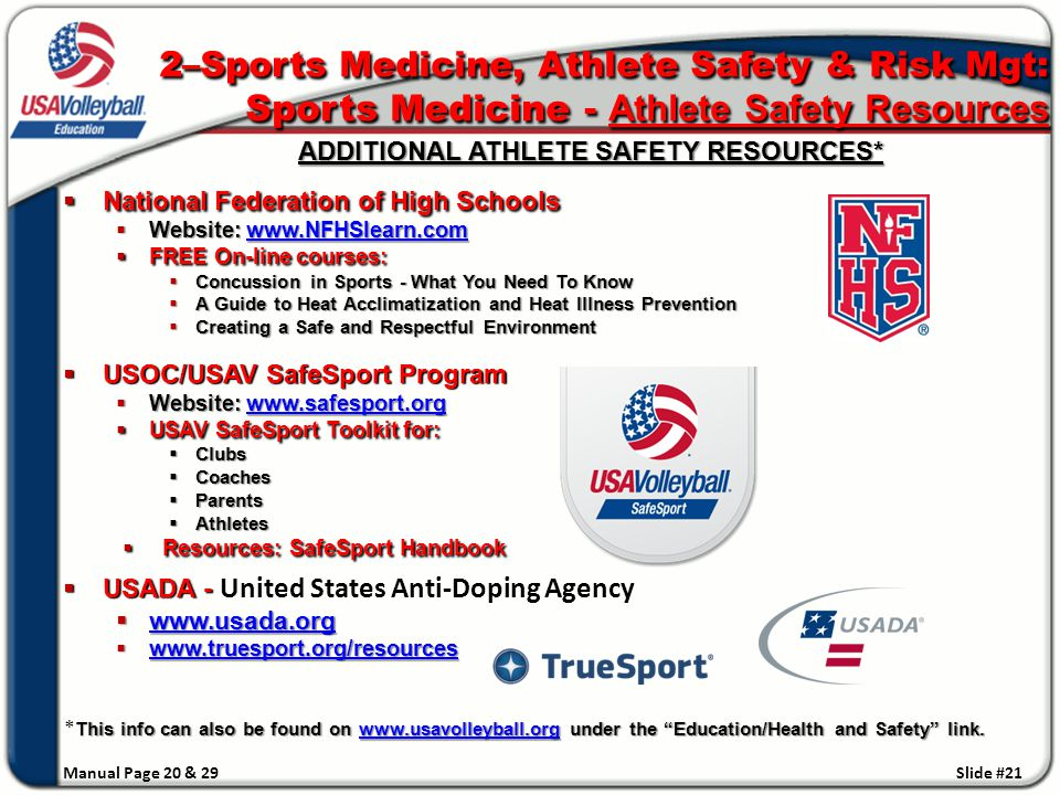 ADDITIONAL ATHLETE SAFETY RESOURCES* ADDITIONAL ATHLETE SAFETY RESOURCES*  National Federation of High Schools  Website: www.NFHSlearn.com  FREE On-line courses:  Concussion in Sports - What You Need To Know  A Guide to Heat Acclimatization and Heat Illness Prevention  Creating a Safe and Respectful Environment  USOC/USAV SafeSport Program  Website: www.safesport.org www.safesport.org  USAV SafeSport Toolkit for:  Clubs  Coaches  Parents  Athletes  Resources: SafeSport Handbook  USADA -  USADA - United States Anti-Doping Agency  www.usada.org www.usada.org  www.truesport.org/resources www.truesport.org This info can also be found on www.usavolleyball.org under the Education/Health and Safety link.