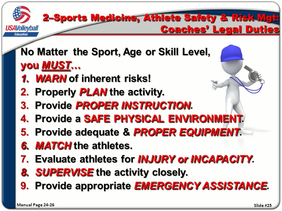2–Sports Medicine, Athlete Safety & Risk Mgt: Coaches' Legal Duties No Matter the Sport, Age or Skill Level, you MUST… 1.WARN of inherent risks.