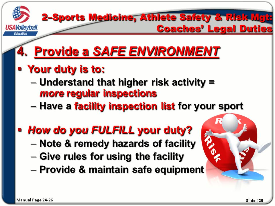 4. Provide a SAFE ENVIRONMENT  Your duty is to: –Understand that higher risk activity = more regular inspections –Have a facility inspection list for