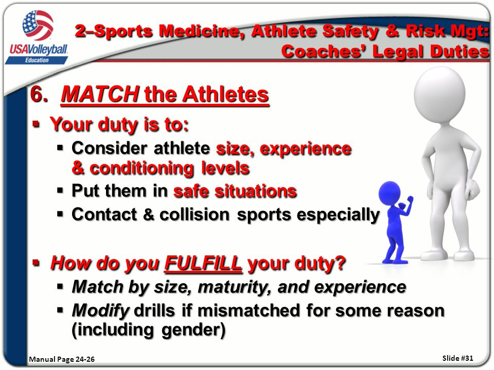 6. MATCH the Athletes Manual Page 24-26  Your duty is to:  Consider athlete size, experience & conditioning levels  Put them in safe situations  C