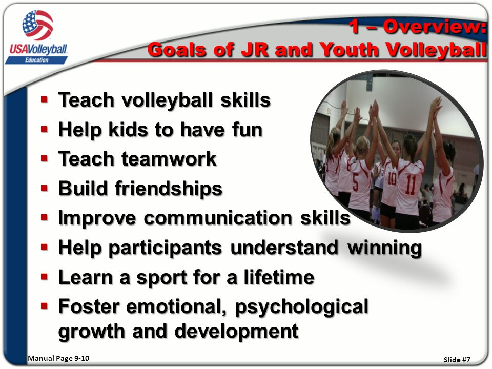 1 – Overview: Goals of JR and Youth Volleyball  Teach volleyball skills  Help kids to have fun  Teach teamwork  Build friendships  Improve communication skills  Help participants understand winning  Learn a sport for a lifetime  Foster emotional, psychological growth and development Manual Page 9-10 Slide #7