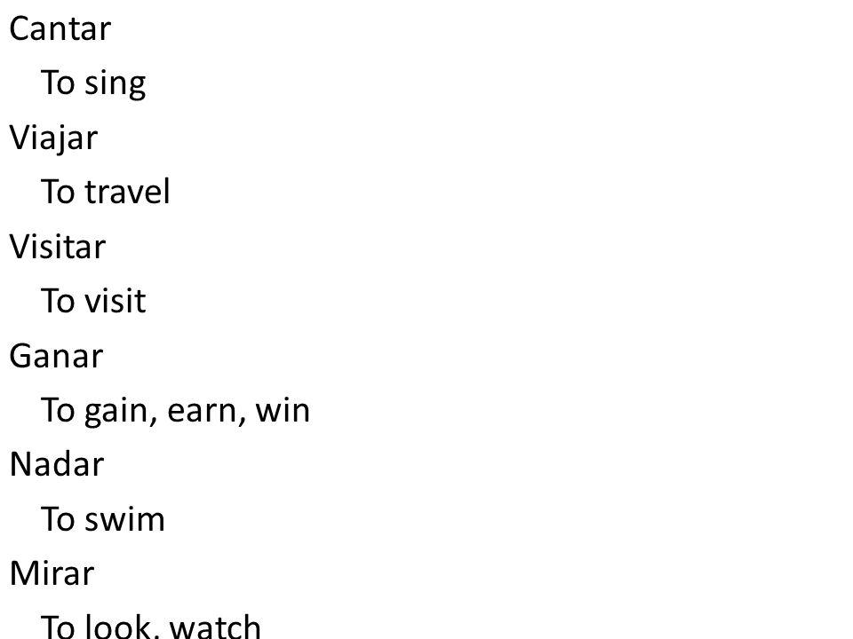 To sing Cantar To travel Viajar To visit Visitar To gain, earn, win Ganar To swim Nadar To look, watch Mirar