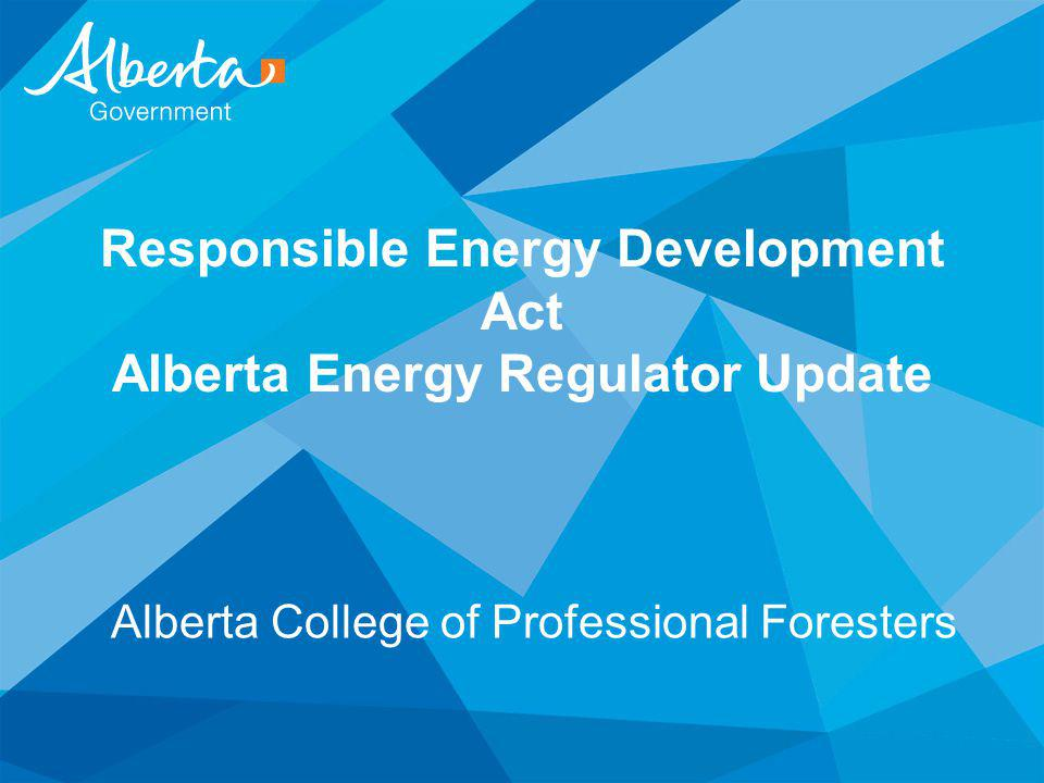 Responsible Energy Development Act Alberta Energy Regulator Update Alberta College of Professional Foresters