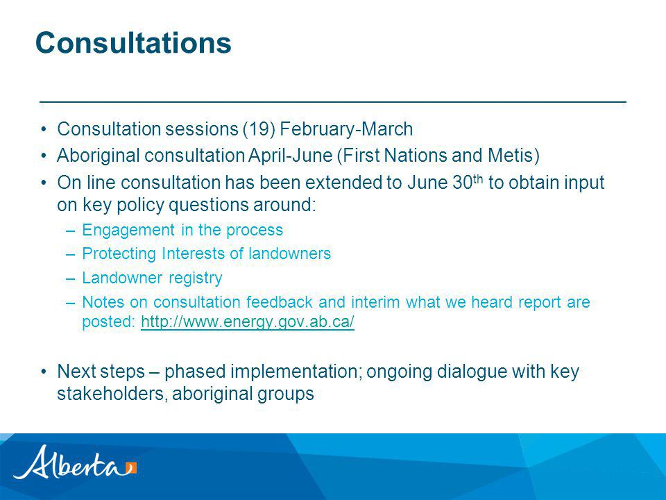 Consultations Consultation sessions (19) February-March Aboriginal consultation April-June (First Nations and Metis) On line consultation has been extended to June 30 th to obtain input on key policy questions around: –Engagement in the process –Protecting Interests of landowners –Landowner registry –Notes on consultation feedback and interim what we heard report are posted: http://www.energy.gov.ab.ca/http://www.energy.gov.ab.ca/ Next steps – phased implementation; ongoing dialogue with key stakeholders, aboriginal groups