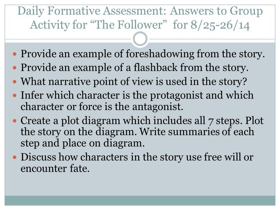Daily Formative Assessment: Answers to Group Activity for The Follower for 8/25-26/14 Provide an example of foreshadowing from the story.