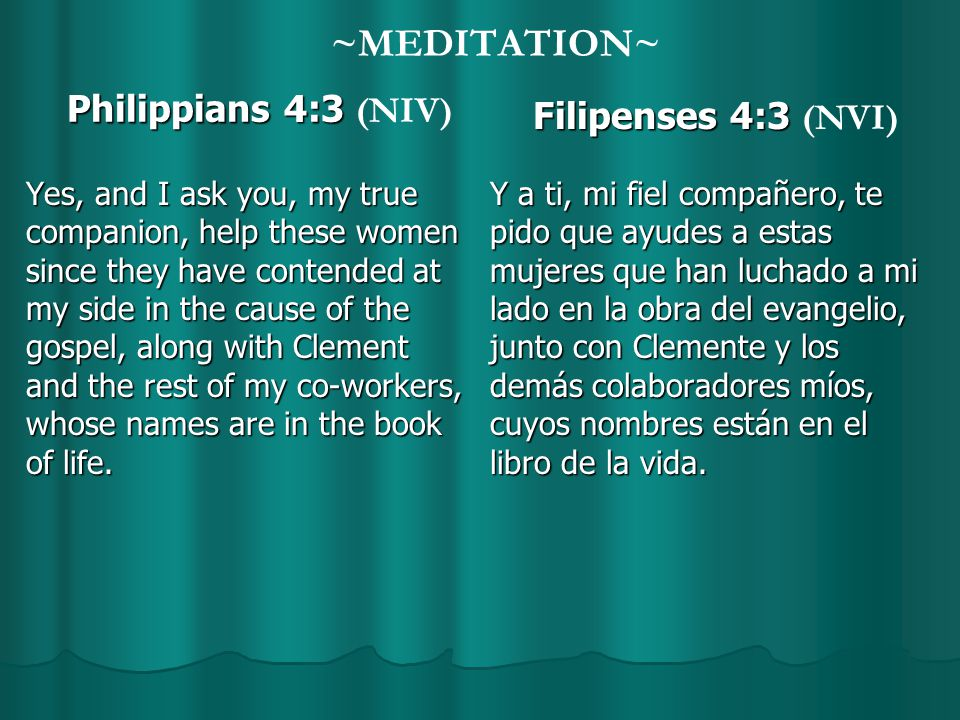 ~MEDITATION~ Philippians 4:3 Philippians 4:3 (NIV) Yes, and I ask you, my true companion, help these women since they have contended at my side in the cause of the gospel, along with Clement and the rest of my co-workers, whose names are in the book of life.