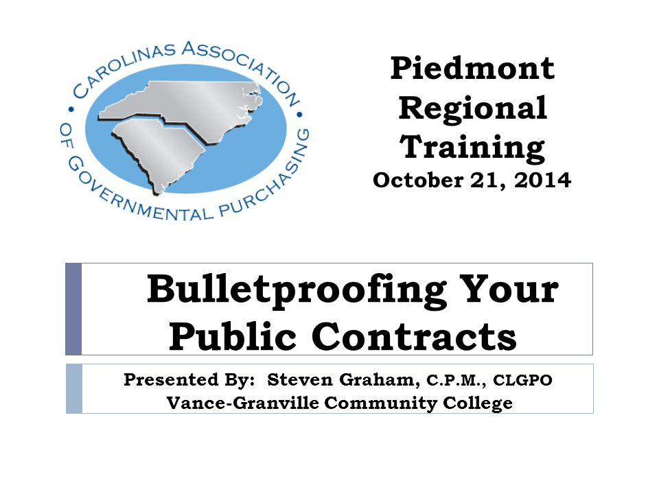 Bulletproofing Your Public Contracts Presented By: Steven Graham, C.P.M., CLGPO Vance-Granville Community College Piedmont Regional Training October 21, 2014